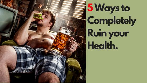 5 Ways to Completley Ruin Your Health