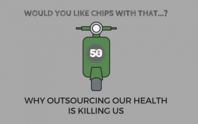 Would you like chips with that?…why outsourcing our health is killing us.