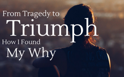 From Tragedy to Triumph.  How I Found My Why…