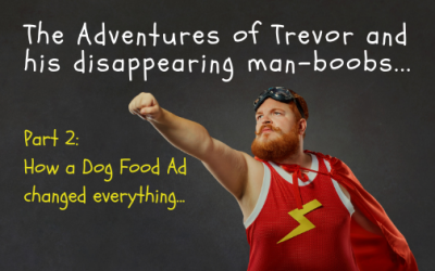 The Adventures of Trevor and his Disappearing Man-Boobs (Part 2) How a dog food ad changed everything..